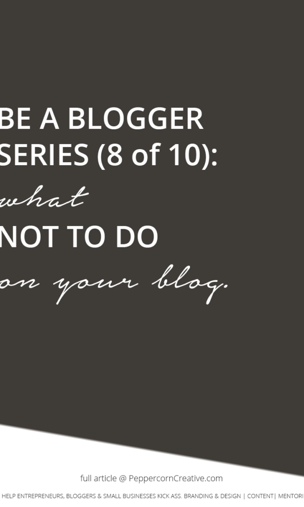 Be a Better Blogger Series - What not to do on your blog | blogging tips - PeppercornCreative.com | website design agency and blog & business mentor in Vancouver BC