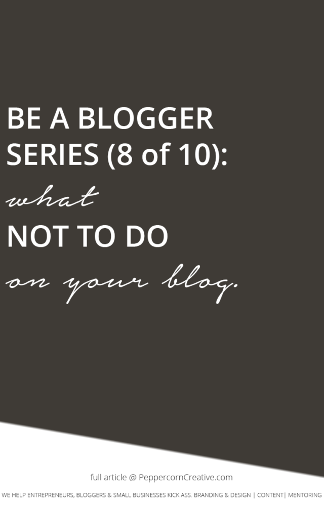 Be a Better Blogger Series - What not to do on your blog   blogging tips - PeppercornCreative.com   website design agency and blog & business mentor in Vancouver BC