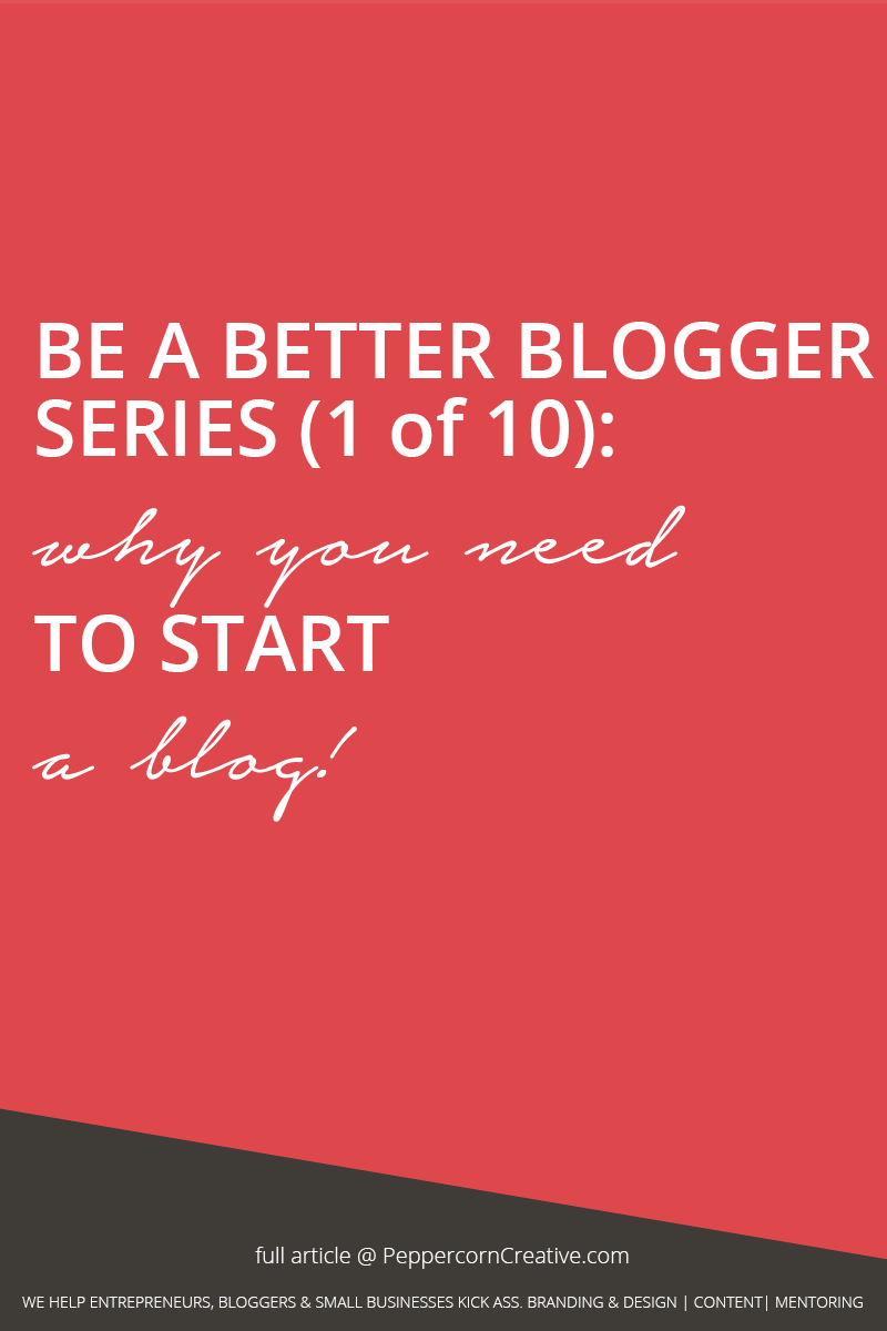 Be a Better Blogger Series - Why you need to start a blog | blogging tips - PeppercornCreative.com | website design agency and blog & business mentor in Vancouver BC