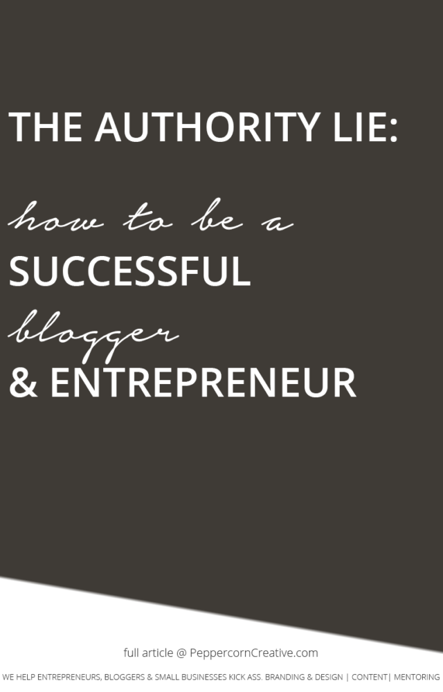 The Authority Lie: How to be a Successful Blogger & Entrepreneur - PeppercornCreative.com | website design agency and blog & business mentor in Vancouver BC