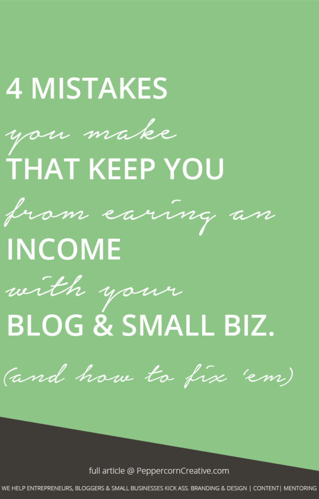 4 mistakes you make tha tkeep you from earning an income with your blog or small biz - PeppercornCreative.com | website design agency and blog & business mentor in Vancouver BC