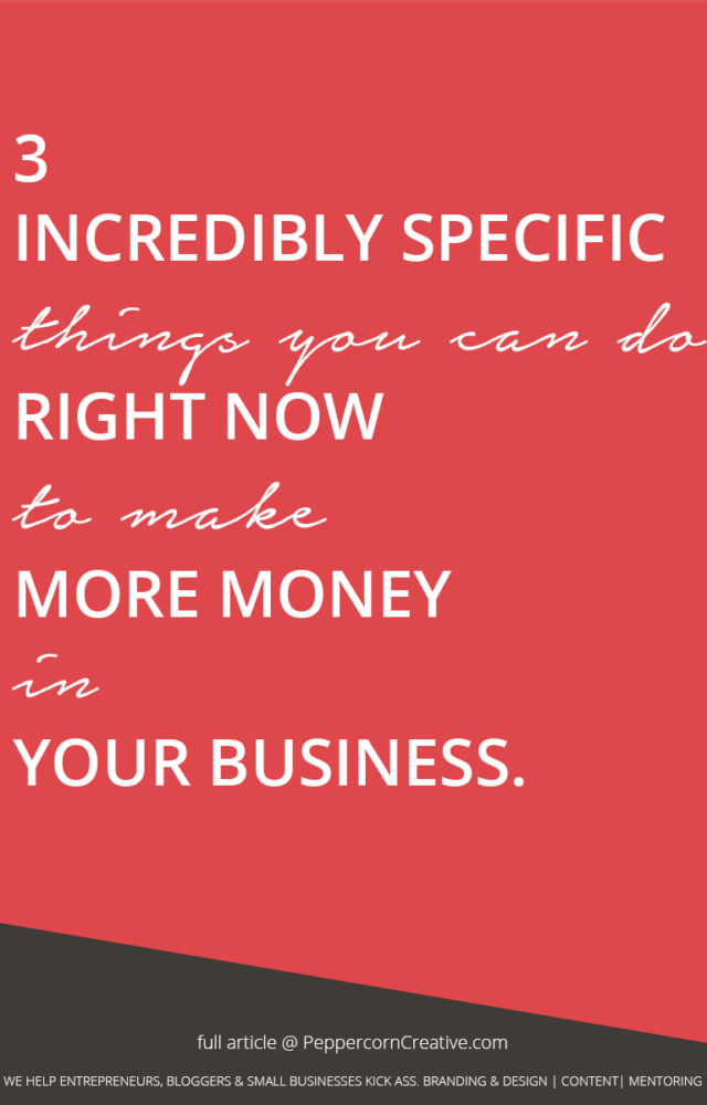 3 incredibly specific things you can do right now to make more money in your business - PeppercornCreative.com | website design agency and blog & business mentor in Vancouver BC